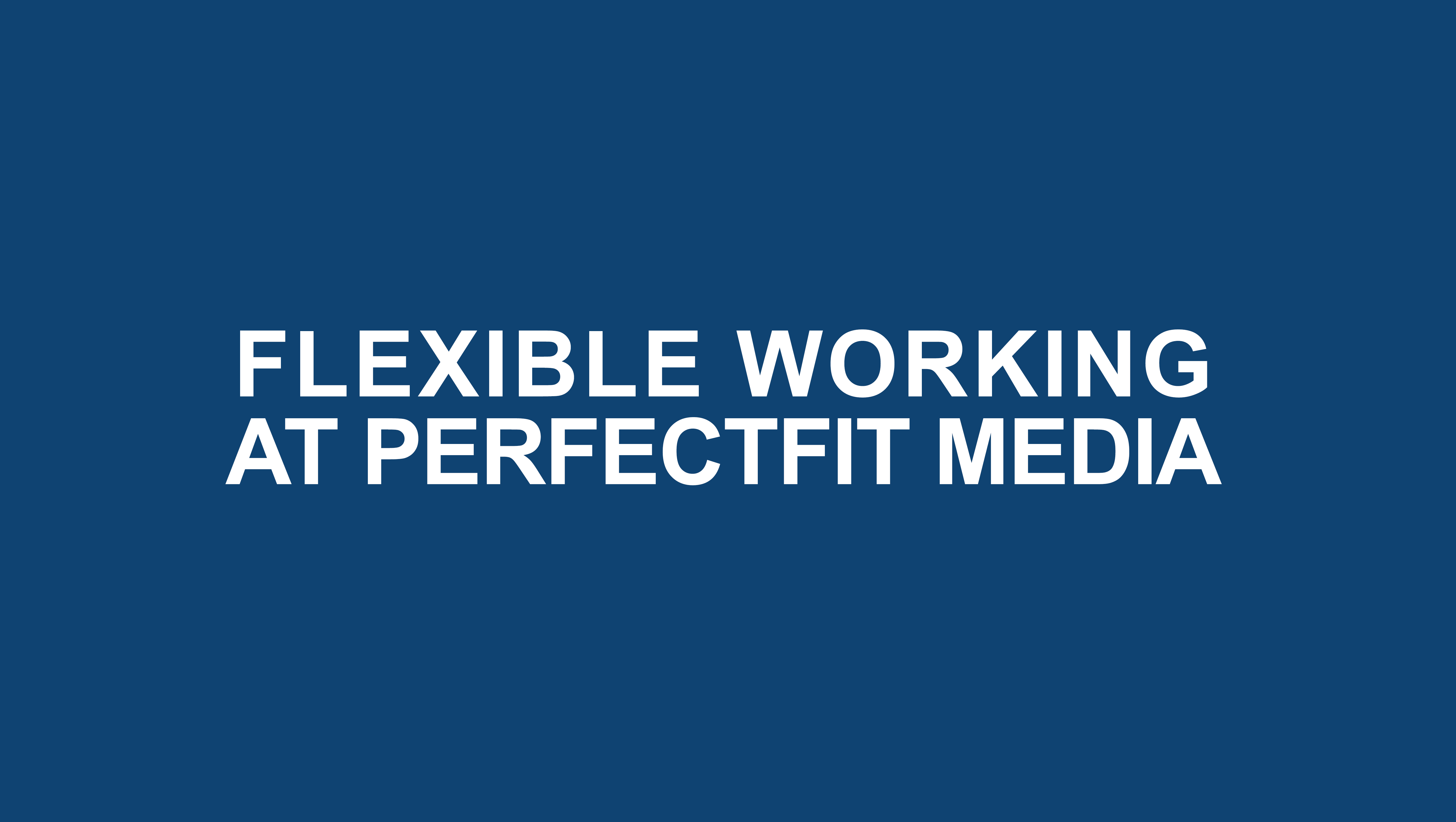 Flexible Working at Perfect Fit Media
